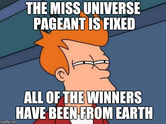 The Miss Universe Pageant | THE MISS UNIVERSE PAGEANT IS FIXED ALL OF THE WINNERS HAVE BEEN FROM EARTH | image tagged in memes,futurama fry,miss universe | made w/ Imgflip meme maker