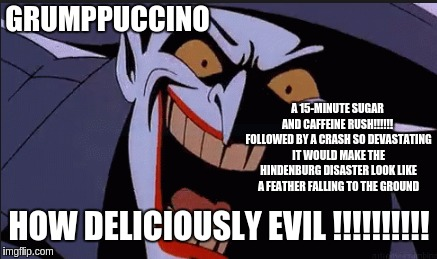 Grumppuccino | GRUMPPUCCINO A 15-MINUTE SUGAR AND CAFFEINE RUSH!!!!!!  FOLLOWED BY A CRASH SO DEVASTATING IT WOULD MAKE THE HINDENBURG DISASTER LOOK LIKE   | image tagged in funny memes,minion coffee | made w/ Imgflip meme maker