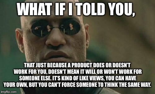 Matrix Morpheus Meme | WHAT IF I TOLD YOU, THAT JUST BECAUSE A PRODUCT DOES OR DOESN'T WORK FOR YOU, DOESN'T MEAN IT WILL OR WON'T WORK FOR SOMEONE ELSE. IT'S KIND | image tagged in memes,matrix morpheus | made w/ Imgflip meme maker