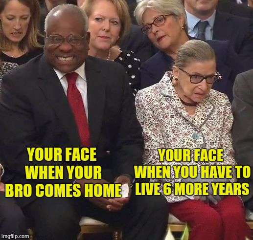 Winning! | YOUR FACE WHEN YOUR BRO COMES HOME YOUR FACE WHEN YOU HAVE TO LIVE 6 MORE YEARS | image tagged in thomas and the ginz,supreme court,clarence thomas,ruth bader ginsburg,brett kavanaugh | made w/ Imgflip meme maker