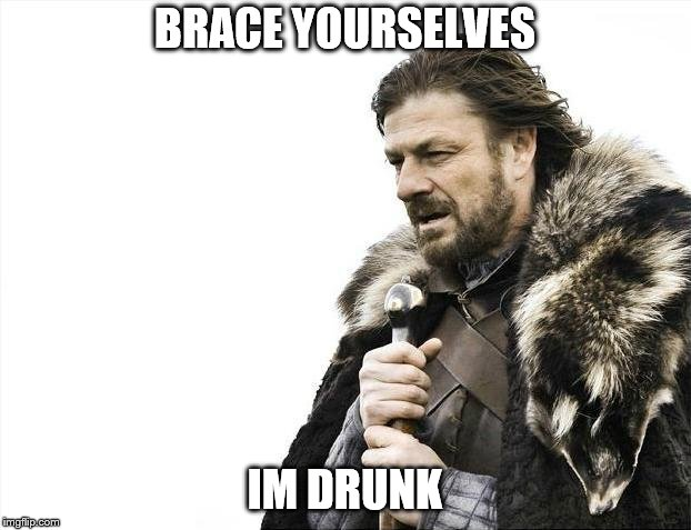 Brace Yourselves X is Coming | BRACE YOURSELVES IM DRUNK | image tagged in memes,brace yourselves x is coming | made w/ Imgflip meme maker