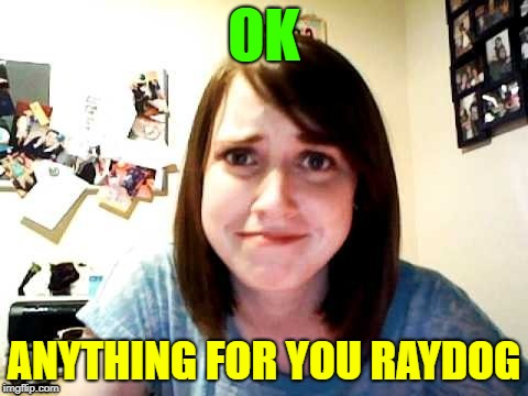 OAG | OK ANYTHING FOR YOU RAYDOG | image tagged in oag | made w/ Imgflip meme maker