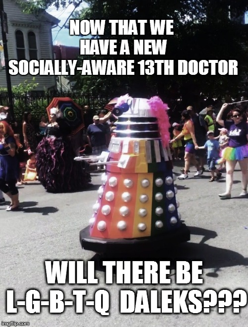 Minds with too much free time want to know | NOW THAT WE HAVE A NEW SOCIALLY-AWARE 13TH DOCTOR WILL THERE BE L-G-B-T-Q  DALEKS??? | image tagged in daleks | made w/ Imgflip meme maker