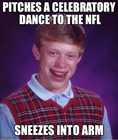Ladies and Gentlemen, the man behind the Dab | PITCHES A CELEBRATORY DANCE TO THE NFL SNEEZES INTO ARM | image tagged in memes,bad luck brian | made w/ Imgflip meme maker