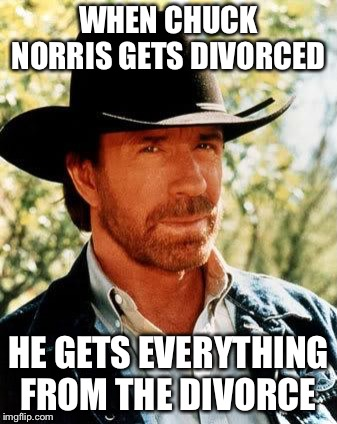 Chuck Norris | WHEN CHUCK NORRIS GETS DIVORCED HE GETS EVERYTHING FROM THE DIVORCE | image tagged in memes,chuck norris,divorce | made w/ Imgflip meme maker