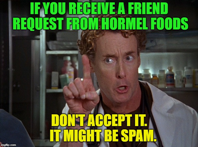 Food for thought | IF YOU RECEIVE A FRIEND REQUEST FROM HORMEL FOODS DON'T ACCEPT IT.   IT MIGHT BE SPAM. | image tagged in scrubs,spam,memes,funny | made w/ Imgflip meme maker