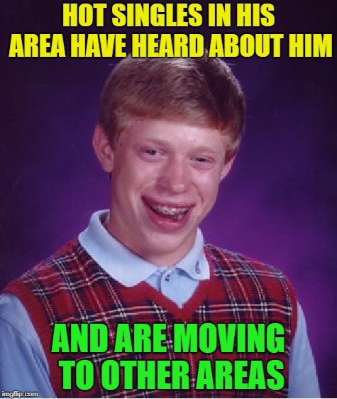 Hot Singles | HOT SINGLES IN HIS AREA HAVE HEARD ABOUT HIM AND ARE MOVING TO OTHER AREAS | image tagged in memes,bad luck brian,funny,single | made w/ Imgflip meme maker