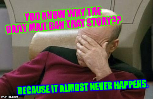 Captain Picard Facepalm Meme | YOU KNOW WHY THE DAILY MAIL RAN THAT STORY?? BECAUSE IT ALMOST NEVER HAPPENS. | image tagged in memes,captain picard facepalm | made w/ Imgflip meme maker