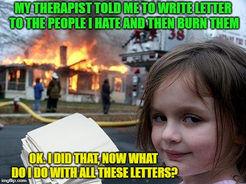 Therapy? | MY THERAPIST TOLD ME TO WRITE LETTER TO THE PEOPLE I HATE AND THEN BURN THEM OK. I DID THAT, NOW WHAT DO I DO WITH ALL THESE LETTERS? | image tagged in memes,disaster girl,therapy,funny,burn,letter | made w/ Imgflip meme maker