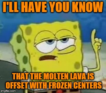 Ill Have You Know Spongebob Meme | I'LL HAVE YOU KNOW THAT THE MOLTEN LAVA IS OFFSET WITH FROZEN CENTERS | image tagged in memes,ill have you know spongebob | made w/ Imgflip meme maker