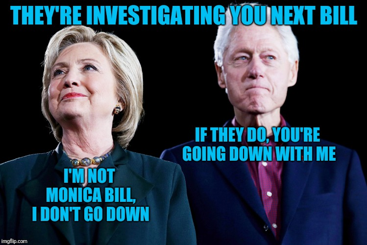 THEY'RE INVESTIGATING YOU NEXT BILL IF THEY DO, YOU'RE GOING DOWN WITH ME I'M NOT MONICA BILL, I DON'T GO DOWN | image tagged in bill-hillary | made w/ Imgflip meme maker