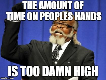 Too Damn High Meme | THE AMOUNT OF TIME ON PEOPLES HANDS IS TOO DAMN HIGH | image tagged in memes,too damn high | made w/ Imgflip meme maker