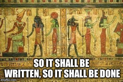 Egypt Me | SO IT SHALL BE WRITTEN, SO IT SHALL BE DONE | image tagged in egypt me | made w/ Imgflip meme maker