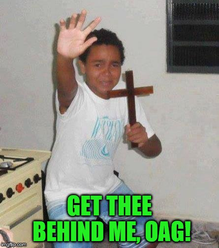 kid with cross | GET THEE BEHIND ME, OAG! | image tagged in kid with cross | made w/ Imgflip meme maker