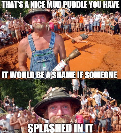 What I would give to go and participate in the annual Redneck Games  | THAT'S A NICE MUD PUDDLE YOU HAVE IT WOULD BE A SHAME IF SOMEONE SPLASHED IN IT | image tagged in redneck,memes,funny,mud,shame,splash | made w/ Imgflip meme maker