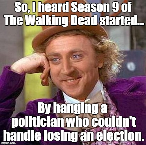 I Gotta Start Watching The Walking Dead | So, I heard Season 9 of The Walking Dead started... By hanging a politician who couldn't handle losing an election. | image tagged in memes,creepy condescending wonka,twd season 9 | made w/ Imgflip meme maker