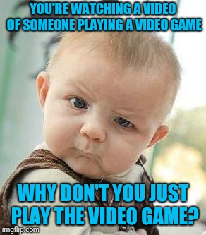 Confused Baby | YOU'RE WATCHING A VIDEO OF SOMEONE PLAYING A VIDEO GAME WHY DON'T YOU JUST PLAY THE VIDEO GAME? | image tagged in confused baby | made w/ Imgflip meme maker