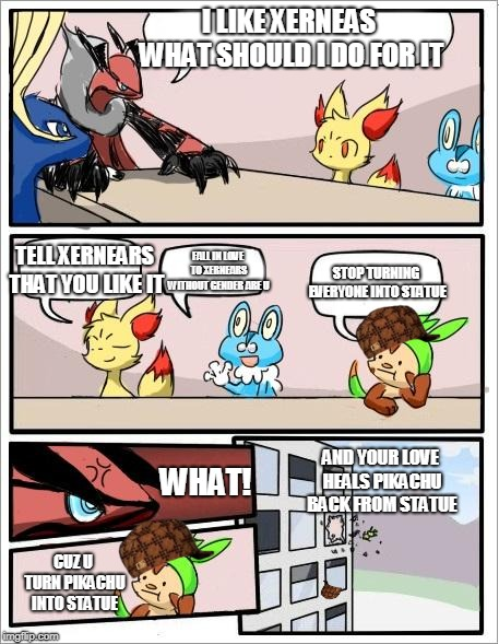 i hope yveltal likes xernears :) | I LIKE XERNEAS WHAT SHOULD I DO FOR IT WHAT! TELL XERNEARS THAT YOU LIKE IT FALL IN LOVE TO XERNEARS WITHOUT GENDER ARE U STOP TURNING EVERY | image tagged in pokemon board meeting,scumbag | made w/ Imgflip meme maker