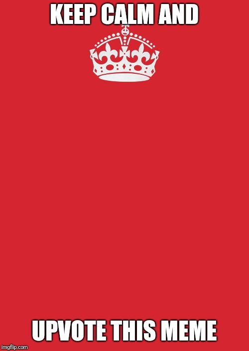 Keep Calm And Carry On Red | KEEP CALM AND UPVOTE THIS MEME | image tagged in memes,keep calm and carry on red | made w/ Imgflip meme maker