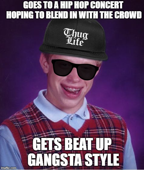 GOES TO A HIP HOP CONCERT HOPING TO BLEND IN WITH THE CROWD GETS BEAT UP GANGSTA STYLE | image tagged in bad luck brian,funny,not in their league | made w/ Imgflip meme maker