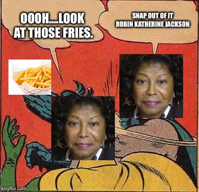 Batman Slapping Robin Meme | OOOH....LOOK AT THOSE FRIES. SNAP OUT OF IT ROBIN KATHERINE JACKSON | image tagged in memes,batman slapping robin | made w/ Imgflip meme maker