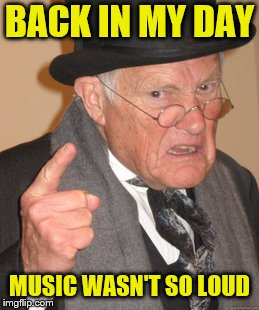 Back In My Day Meme | BACK IN MY DAY MUSIC WASN'T SO LOUD | image tagged in memes,back in my day | made w/ Imgflip meme maker