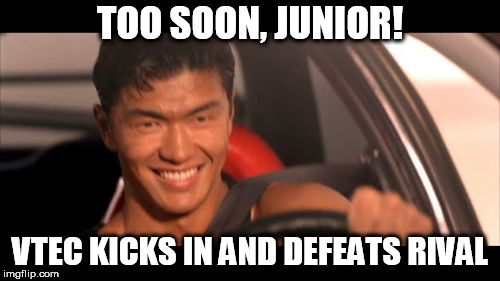 Fast Furious Johnny Tran | TOO SOON, JUNIOR! VTEC KICKS IN AND DEFEATS RIVAL | image tagged in memes,fast furious johnny tran | made w/ Imgflip meme maker