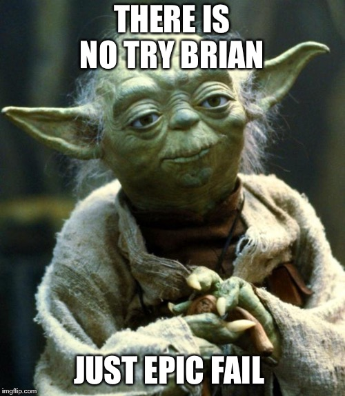 Star Wars Yoda | THERE IS NO TRY BRIAN JUST EPIC FAIL | image tagged in memes,star wars yoda,bad luck brian,epic fail,no | made w/ Imgflip meme maker