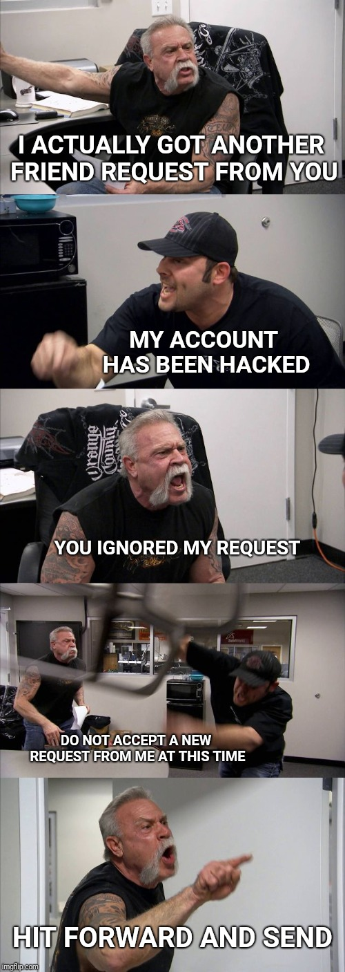 American Facebook Argument | I ACTUALLY GOT ANOTHER FRIEND REQUEST FROM YOU MY ACCOUNT HAS BEEN HACKED YOU IGNORED MY REQUEST DO NOT ACCEPT A NEW REQUEST FROM ME AT THIS | image tagged in memes,american chopper argument,facebook,hack,friend request | made w/ Imgflip meme maker