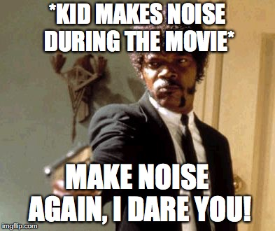 Movie Theater Struggles | *KID MAKES NOISE DURING THE MOVIE* MAKE NOISE AGAIN, I DARE YOU! | image tagged in memes,say that again i dare you | made w/ Imgflip meme maker
