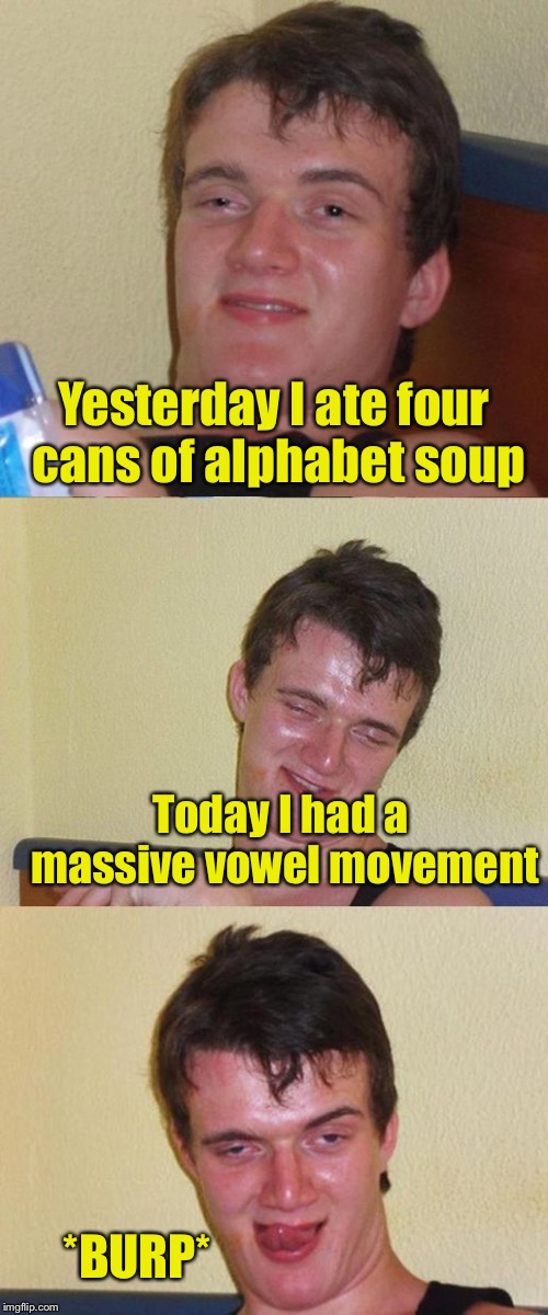 Bad Pun week, a One_Girl_Band event from Oct. 3-10 | Yesterday I ate four cans of alphabet soup Today I had a massive vowel movement *BURP* | image tagged in bad pun 10 guy,memes,bad pun,bad pun week | made w/ Imgflip meme maker