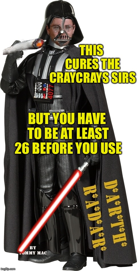 Mash Radar Oreilly as High Darth of the Smokith | THIS CURES THE CRAYCRAYS SIRS BUT YOU HAVE TO BE AT LEAST 26 BEFORE YOU USE | image tagged in mash radar oreilly as high darth of the smokith | made w/ Imgflip meme maker