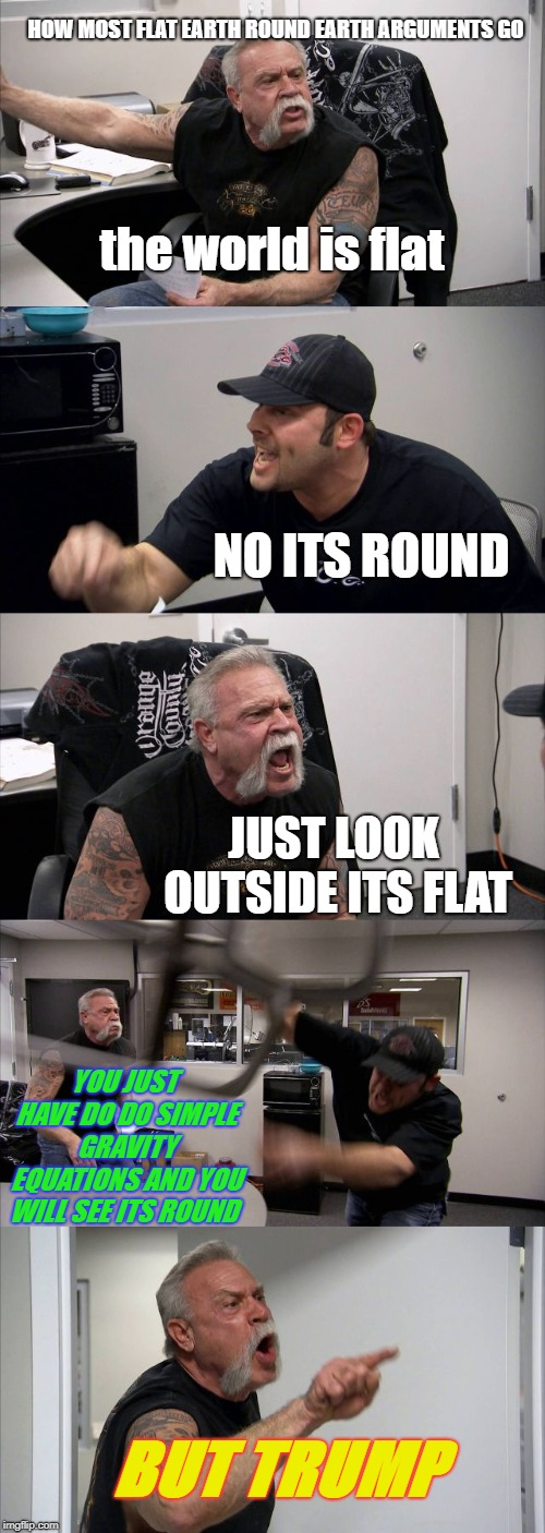 American Chopper Argument Meme | the world is flat NO ITS ROUND JUST LOOK OUTSIDE ITS FLAT YOU JUST HAVE DO DO SIMPLE GRAVITY EQUATIONS AND YOU WILL SEE ITS ROUND BUT TRUMP  | image tagged in memes,american chopper argument | made w/ Imgflip meme maker