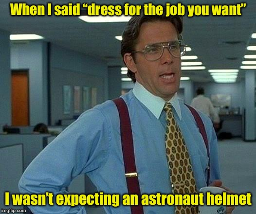 "But you said . . ,  | When I said ""dress for the job you want"" I wasn't expecting an astronaut helmet 