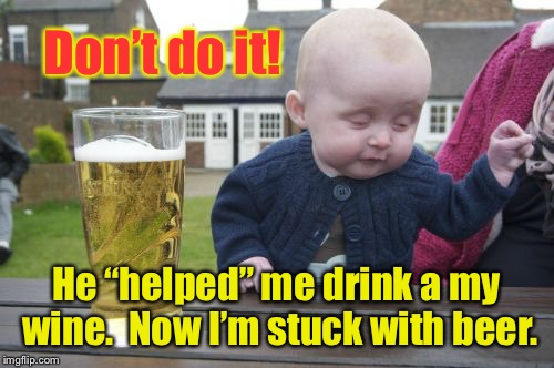 "Drunk Baby Meme | Don't do it! He ""helped"" me drink a my wine.  Now I'm stuck with beer. 