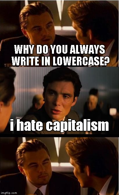 Inception Meme | WHY DO YOU ALWAYS WRITE IN LOWERCASE? i hate capitalism | image tagged in memes,inception | made w/ Imgflip meme maker