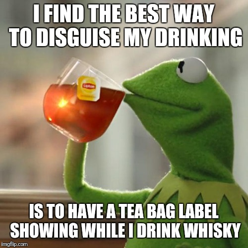 But Thats None Of My Business Meme | I FIND THE BEST WAY TO DISGUISE MY DRINKING IS TO HAVE A TEA BAG LABEL SHOWING WHILE I DRINK WHISKY | image tagged in memes,but thats none of my business,kermit the frog | made w/ Imgflip meme maker