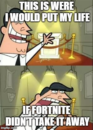 dang Fortnite. I miss my life | THIS IS WERE I WOULD PUT MY LIFE IF FORTNITE DIDN'T TAKE IT AWAY | image tagged in memes,this is where i'd put my trophy if i had one,fortnite,funny | made w/ Imgflip meme maker