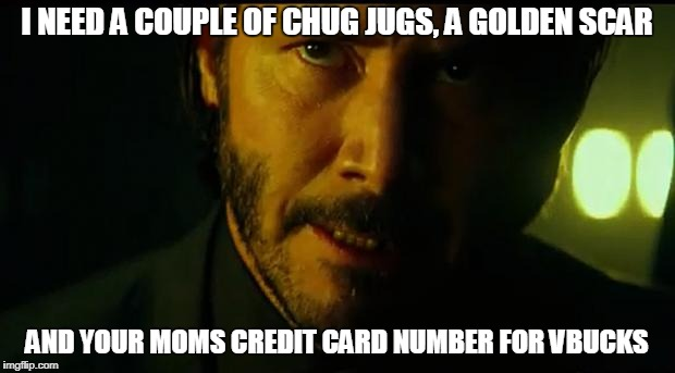 John Wick | I NEED A COUPLE OF CHUG JUGS, A GOLDEN SCAR AND YOUR MOMS CREDIT CARD NUMBER FOR VBUCKS | image tagged in john wick | made w/ Imgflip meme maker