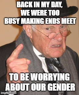 Back In My Day Meme | BACK IN MY DAY, WE WERE TOO BUSY MAKING ENDS MEET TO BE WORRYING ABOUT OUR GENDER | image tagged in memes,back in my day | made w/ Imgflip meme maker