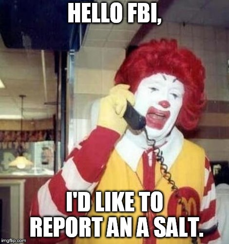 a salt pun | HELLO FBI, I'D LIKE TO REPORT AN A SALT. | image tagged in ronald mcdonald on the phone | made w/ Imgflip meme maker