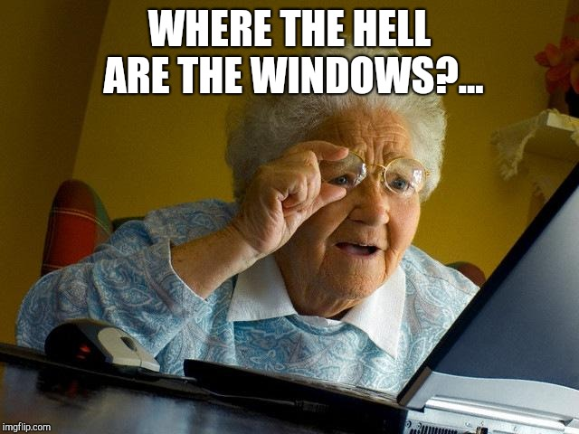 Grandma Finds The Internet Meme | WHERE THE HELL ARE THE WINDOWS?... | image tagged in memes,grandma finds the internet | made w/ Imgflip meme maker
