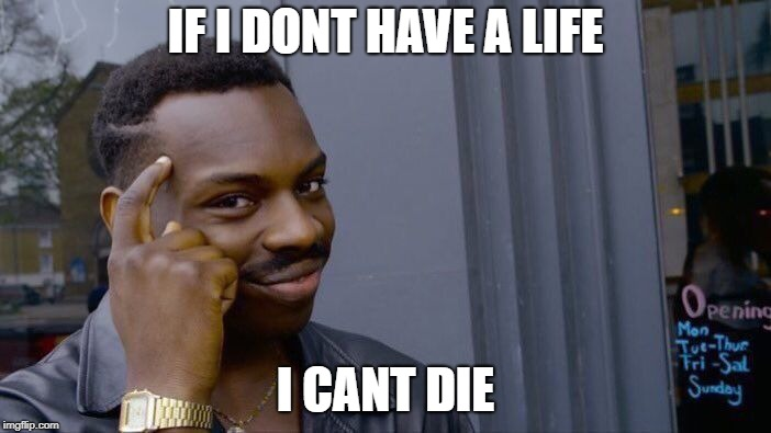 Roll Safe Think About It Meme | IF I DONT HAVE A LIFE I CANT DIE | image tagged in memes,roll safe think about it | made w/ Imgflip meme maker