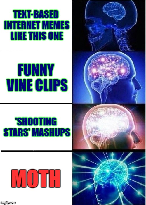 The 'evolution' of memes ... What has this world come to? | TEXT-BASED INTERNET MEMES LIKE THIS ONE FUNNY VINE CLIPS 'SHOOTING STARS' MASHUPS MOTH | image tagged in memes,expanding brain,evolution,moth,vines,shooting stars | made w/ Imgflip meme maker