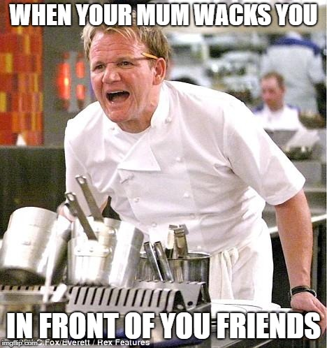Chef Gordon Ramsay Meme | WHEN YOUR MUM WACKS YOU IN FRONT OF YOU FRIENDS | image tagged in memes,chef gordon ramsay | made w/ Imgflip meme maker