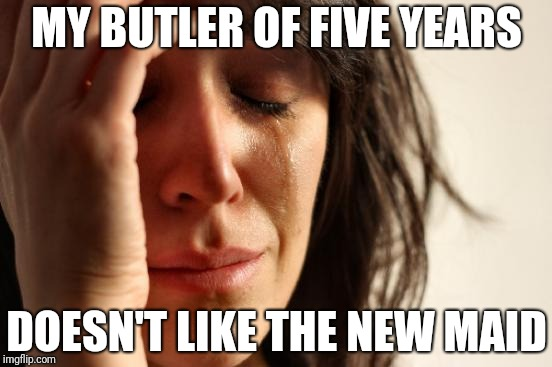 First World Problems Meme | MY BUTLER OF FIVE YEARS DOESN'T LIKE THE NEW MAID | image tagged in memes,first world problems | made w/ Imgflip meme maker