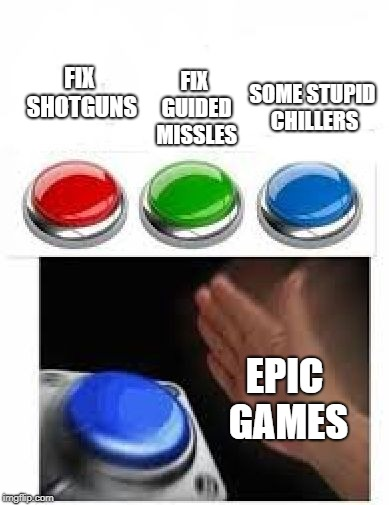 Red Green Blue Buttons |  FIX GUIDED MISSLES; SOME STUPID CHILLERS; FIX SHOTGUNS; EPIC GAMES | image tagged in red green blue buttons | made w/ Imgflip meme maker