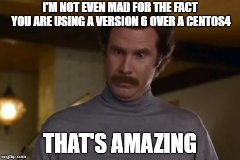 actually im not even mad | I'M NOT EVEN MAD FOR THE FACT YOU ARE USING A VERSION 6 OVER A CENTOS4 THAT'S AMAZING | image tagged in actually im not even mad | made w/ Imgflip meme maker