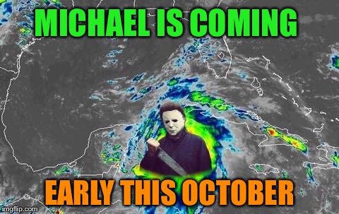 Hurricane Michael |  MICHAEL IS COMING; EARLY THIS OCTOBER | image tagged in hurricane,michael myers,halloween,memes | made w/ Imgflip meme maker
