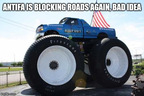 ANTIFA IS BLOCKING ROADS AGAIN, BAD IDEA | image tagged in monster truck usa | made w/ Imgflip meme maker